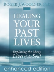 Healing Your Past Lives - Exploring the Many Lives of the Soul ebook by Roger J. Woolger, Ph.D