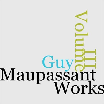 The Works Of Guy De Maupassant, Volume III (Of 8) ebook by Henri Rene Guy De Maupassant