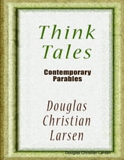 Think Tales - Contemporary Parables ebook by Douglas Christian Larsen