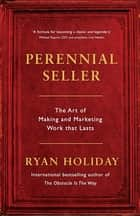 Perennial Seller - The Art of Making and Marketing Work that Lasts ebook by Ryan Holiday