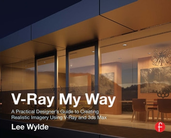 V-Ray My Way - A Practical Designer's Guide to Creating Realistic Imagery Using V-Ray & 3ds Max ebook by Lee Wylde