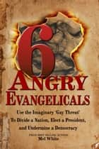 "Six Angry Evangelicals Use the Imaginary ""gay threat"" to: Divide a Nation, Elect a President, and Undermine a Democracy eBook by Mel White"