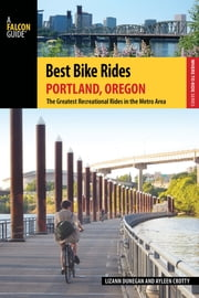 Best Bike Rides Portland, Oregon - The Greatest Recreational Rides in the Metro Area ebook by Lizann Dunegan,Crotty