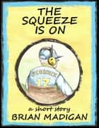 The Squeeze is On ebook by Brian Madigan