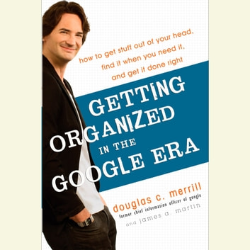 Getting Organized in the Google Era - How to Get Stuff out of Your Head, Find It When You Need It, and Get It Done Right audiobook by Douglas Merrill,James A. Martin