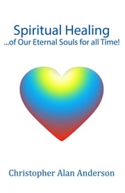 Spiritual Healing ...of Our Eternal Souls for all Time! ebook by Christopher Alan Anderson