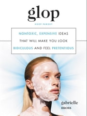 Glop - Nontoxic, Expensive Ideas That Will Make You Look Ridiculous and Feel Pretentious ebook by Gabrielle Moss