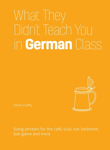 What They Didn't Teach You in German Class - Slang Phrases for the Cafe, Club, Bar, Bedroom, Ball Game and More ebook by Daniel Chaffey