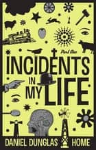 Incidents In My Life: Part One ebook by D. D. Home