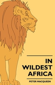 In Wildest Africa - The Record Of A Hunting And Exploration Trip Through Uganda, Victoria Nyansa, The Kilimanjaro Region And British East Africa, With An Account Of The Snowfields Of Mount Kibo, In East Central Africa...