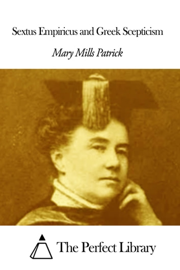 Sextus Empiricus and Greek Scepticism ebook by Mary Mills Patrick