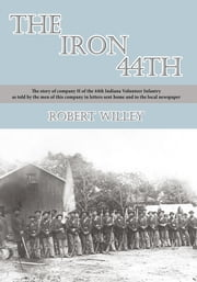 The Iron 44th - The story of company H of the 44th Indiana Volunteer Infantry as told by the men of this company in letters sent home and to the local newspaper ebook by Robert Willey