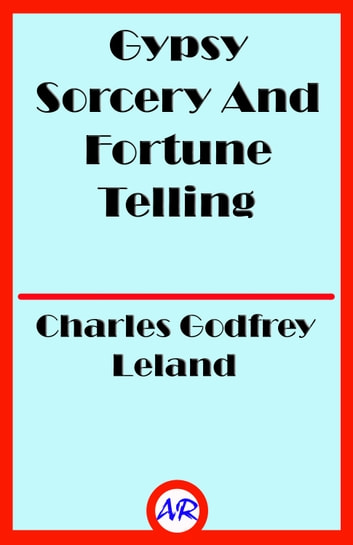 Gypsy Sorcery And Fortune Telling (Illustrated) ebook by Charles Godfrey Leland