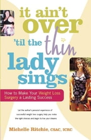 It Ain't Over 'till the Thin Lady Sings - How to Make Your Weight-Loss Surgery a Lasting Success ebook by Michelle Ritchie