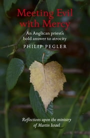 Meeting Evil With Mercy - An Anglican Priest'S Bold Answer To Atrocity - Reflections Upon The Ministry Of Martin Israel ebook by Philip Pegler