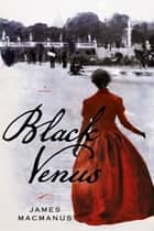 Black Venus - A Novel ebook by James MacManus