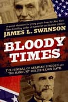 Bloody Times - The Funeral of Abraham Lincoln and the Manhunt for Jefferson Davis ebook by James L. Swanson