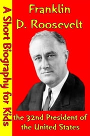 Franklin D. Roosevelt : the 32nd President of the United States - (A Short Biography for Children) ebook by Best Children's Biographies