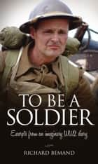 To Be A Soldier - Excerpts from an Imaginary WW2 Diary ebook by Richard Bemand