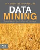 Data Mining: Practical Machine Learning Tools and Techniques - Practical Machine Learning Tools and Techniques ebook by Ian H. Witten, Eibe Frank, Mark A. Hall