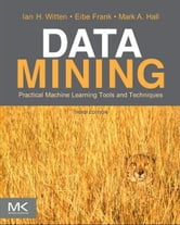Data Mining: Practical Machine Learning Tools and Techniques - Practical Machine Learning Tools and Techniques ebook by Ian H. Witten,Eibe Frank,Mark A. Hall