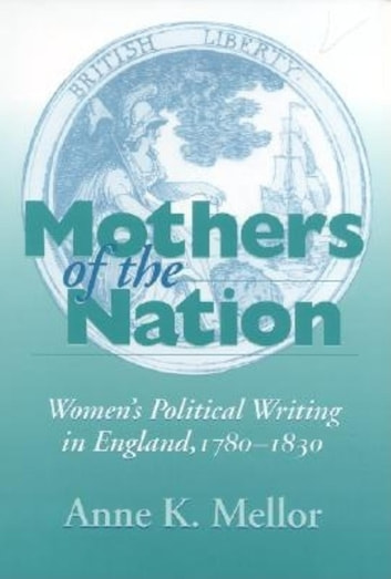 Mothers of the Nation - Women's Political Writing in England, 1780–1830 ebook by Anne K. Mellor