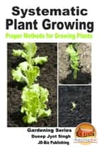 Systematic Plant Growing: Proper Methods for Growing Plants ebook by Dueep Jyot Singh