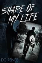 Shape of My Life ebook by DC Renee