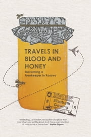 Travels in Blood and Honey - Becoming a Beekeeper in Kosovo ebook by Elizabeth Gowing