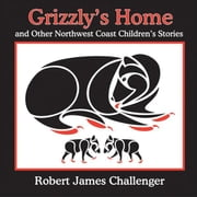 Grizzly's Home - and Other Northwest Coast Children's Stories ebook by Robert James Challenger