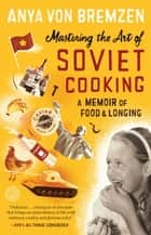 Mastering the Art of Soviet Cooking ebook by Anya Von Bremzen