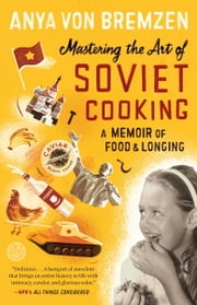 Mastering the Art of Soviet Cooking - A Memoir of Food and Longing ebook by Anya Von Bremzen