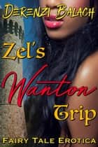 Zel's Wanton Trip (Sexed-up Fairy Tales 6) ebook by Derenzi Balach