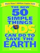 The New 50 Simple Things Kids Can Do to Save the Earth ebook by EarthWorks Group,Sophie Javna