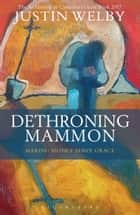 Dethroning Mammon: Making Money Serve Grace - The Archbishop of Canterbury's Lent Book 2017 ebook by The Most Reverend and Rt Honourable Justin Welby