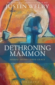 Dethroning Mammon: Making Money Serve Grace - The Archbishop of Canterbury's Lent Book 2017 ebook by Justin Welby