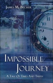 Impossible Journey, A Tale of Times and Truth ebook by James M. Becher