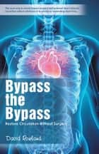 Bypass the Bypass - Restore Circulation Without Surgery ebook by David Rowland