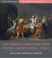 The Worlds Famous Orations: Volume I, Greece (432 B.C.-324 B.C.) (Illustrated Edition) ebook by William Jennings Bryan