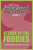 Uncle John's Facts to Go Attack of the Foodies ebook by Bathroom Readers' Institute