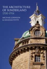 The Architecture of Sunderland, 1700-1914 ebook by Dr Michael Johnson,Graham Potts