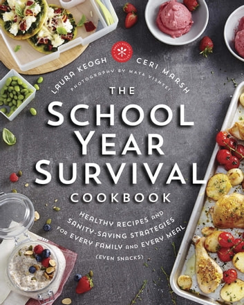 The School Year Survival Cookbook - Healthy Recipes and Sanity-Saving Strategies for Every Family and Every Meal (Even Snacks) ebook by Laura Keogh,Ceri Marsh