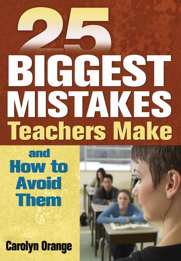 25 Biggest Mistakes Teachers Make and How to Avoid Them ebook by Carolyn Orange
