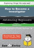 How to Become a Investigator - How to Become a Investigator ebook by Elia Haskins