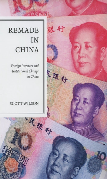 Remade in China - Foreign Investors and Institutional Change in China ebook by Scott Wilson