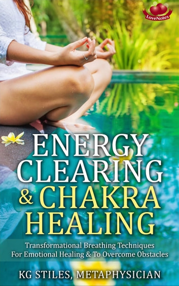 Energy Clearing & Chakra Healing Transformational Breathing Techniques for Emotional Healing & to Overcome Obstacles - Healing & Manifesting Meditations ebook by KG STILES