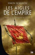 La Conquête de l'Aigle - Les Aigles de l'Empire, T2 ebook by Simon Scarrow, Benoît Domis