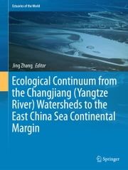Ecological Continuum from the Changjiang (Yangtze River) Watersheds to the East China Sea Continental Margin ebook by Jing Zhang