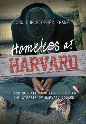 Homeless at Harvard - Finding Faith and Friendship on the Streets of Harvard Square ebook by John Christopher Frame