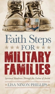 Faith Steps for Military Families - Spiritual Readiness Through the Psalms of Ascent ebook by Lisa Nixon Phillips